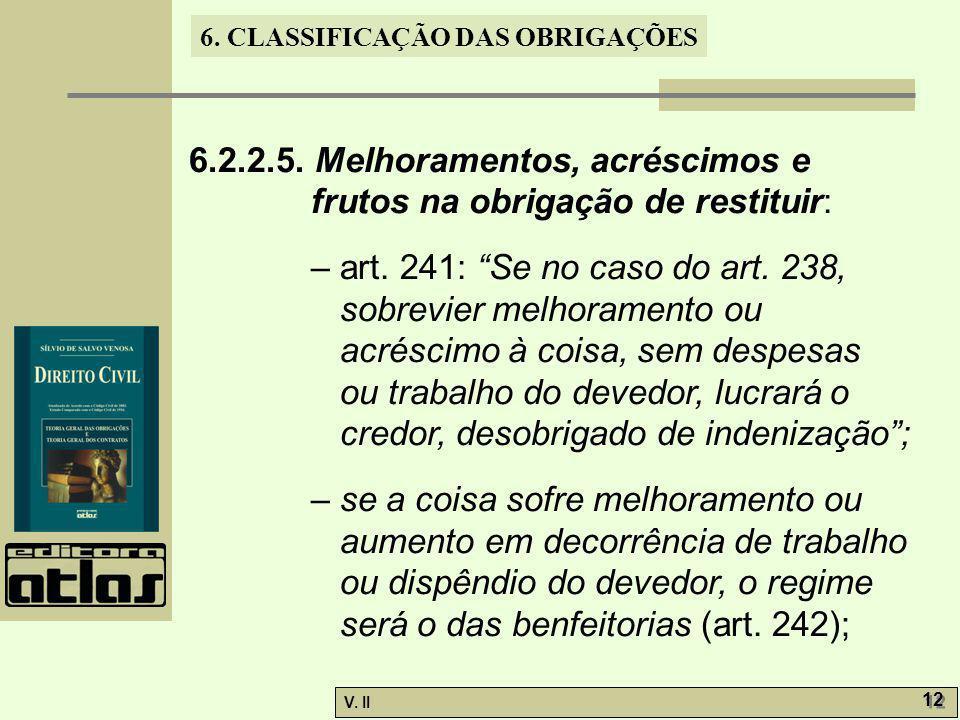 V. II 12 6. CLASSIFICAÇÃO DAS OBRIGAÇÕES 6.2.2.5. Melhoramentos, acréscimos e frutos na obrigação de restituir: – art. 241: Se no caso do art. 238, so