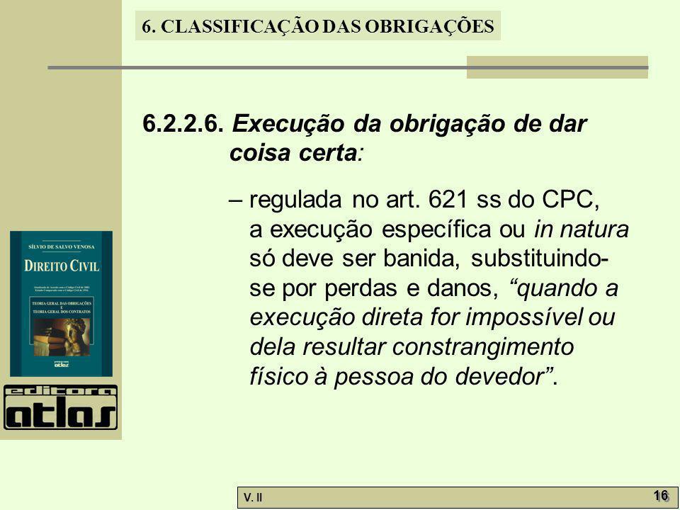 V. II 16 6. CLASSIFICAÇÃO DAS OBRIGAÇÕES 6.2.2.6. Execução da obrigação de dar coisa certa: – regulada no art. 621 ss do CPC, a execução específica ou