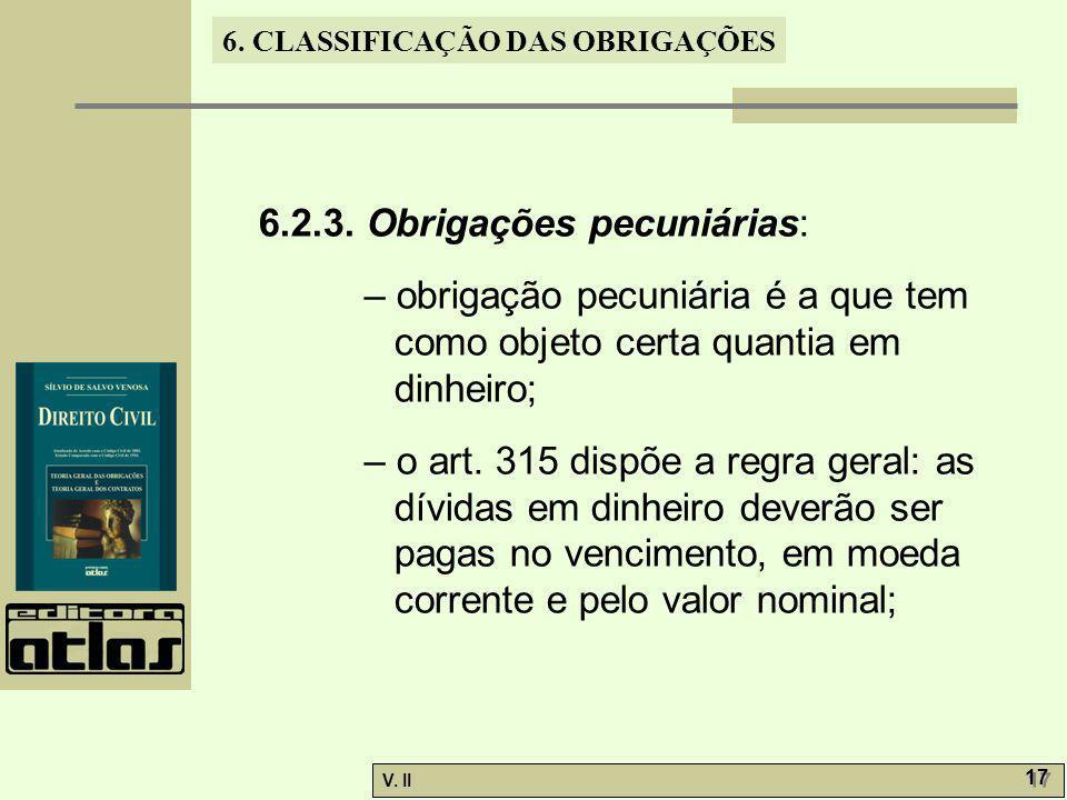 V. II 17 6. CLASSIFICAÇÃO DAS OBRIGAÇÕES 6.2.3. Obrigações pecuniárias: – obrigação pecuniária é a que tem como objeto certa quantia em dinheiro; – o