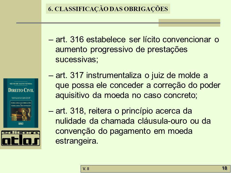 V. II 18 6. CLASSIFICAÇÃO DAS OBRIGAÇÕES – art. 316 estabelece ser lícito convencionar o aumento progressivo de prestações sucessivas; – art. 317 inst