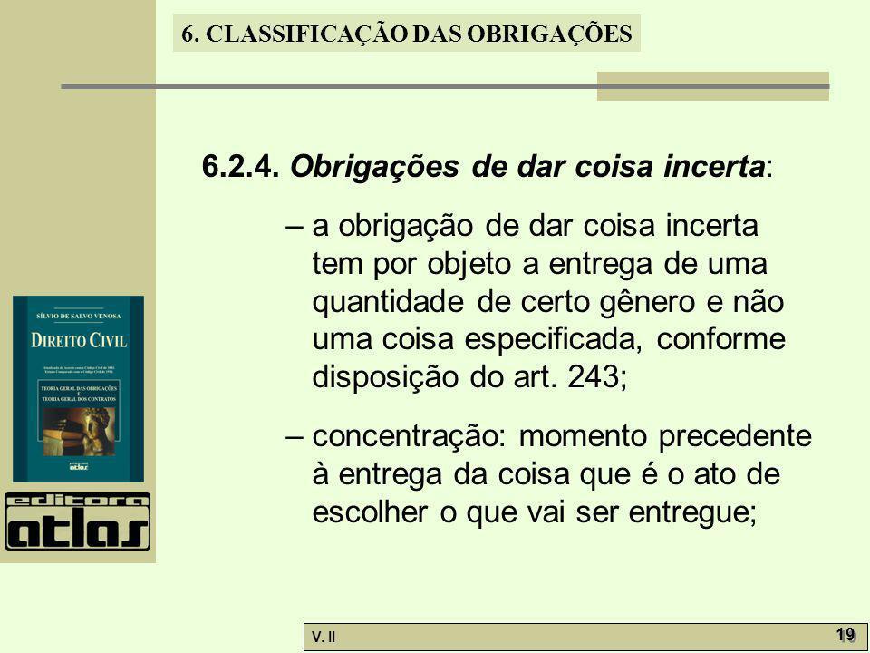V. II 19 6. CLASSIFICAÇÃO DAS OBRIGAÇÕES 6.2.4. Obrigações de dar coisa incerta: – a obrigação de dar coisa incerta tem por objeto a entrega de uma qu