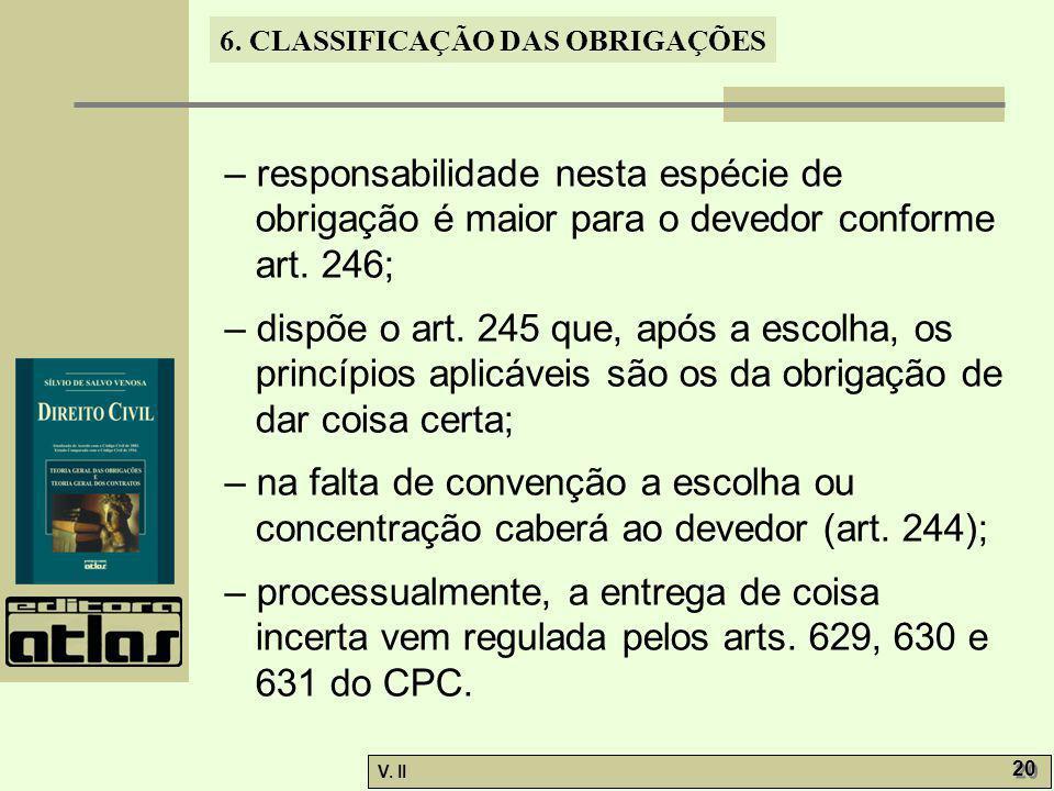 V. II 20 6. CLASSIFICAÇÃO DAS OBRIGAÇÕES – responsabilidade nesta espécie de obrigação é maior para o devedor conforme art. 246; – dispõe o art. 245 q
