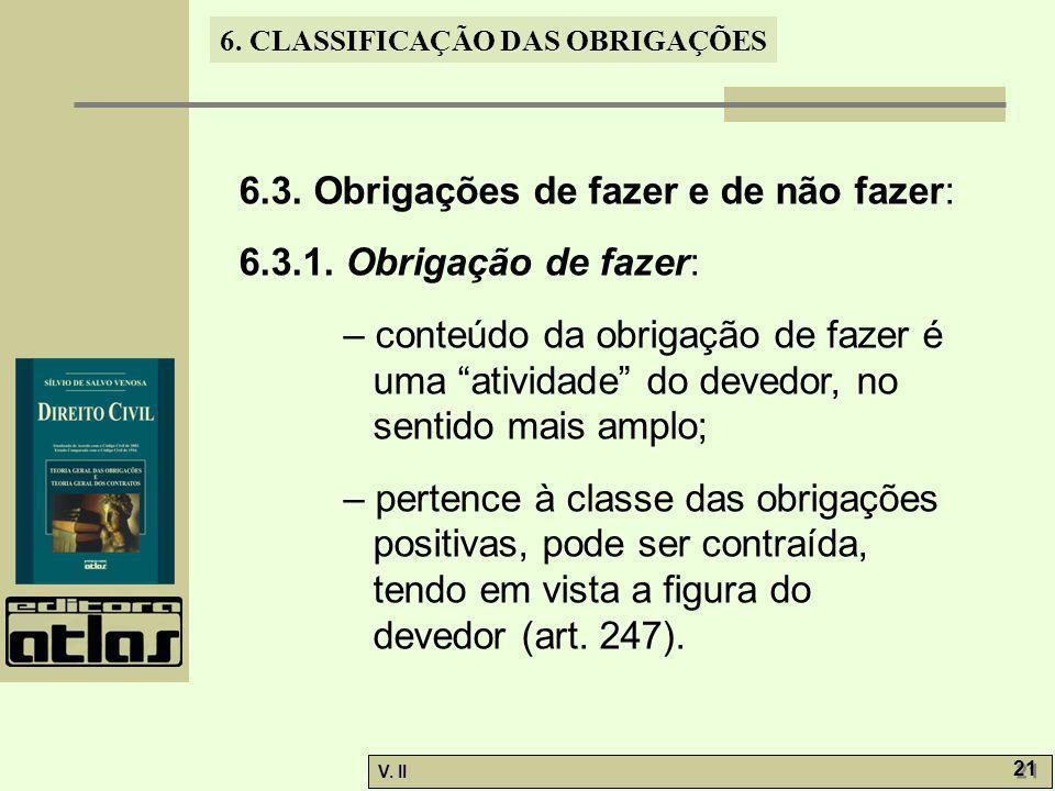 V. II 21 6. CLASSIFICAÇÃO DAS OBRIGAÇÕES 6.3. Obrigações de fazer e de não fazer: 6.3.1. Obrigação de fazer: – conteúdo da obrigação de fazer é uma at