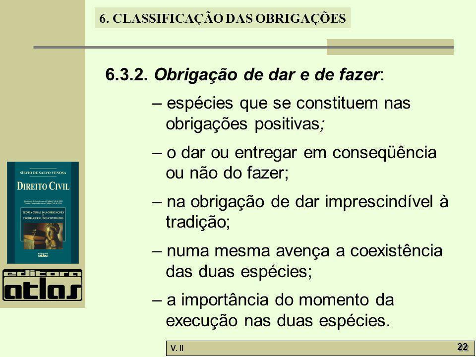 V. II 22 6. CLASSIFICAÇÃO DAS OBRIGAÇÕES 6.3.2. Obrigação de dar e de fazer: – espécies que se constituem nas obrigações positivas; – o dar ou entrega