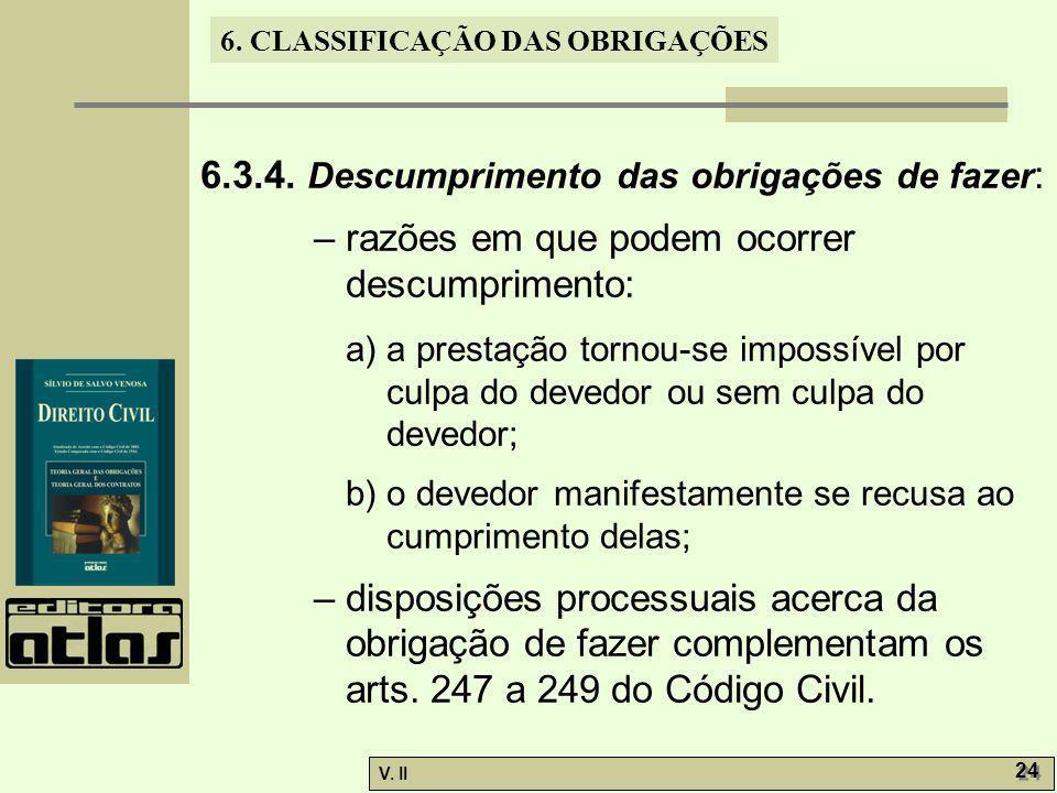 V. II 24 6. CLASSIFICAÇÃO DAS OBRIGAÇÕES 6.3.4. Descumprimento das obrigações de fazer : – razões em que podem ocorrer descumprimento: a) a prestação