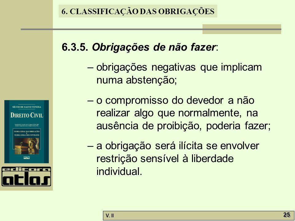 V. II 25 6. CLASSIFICAÇÃO DAS OBRIGAÇÕES 6.3.5. Obrigações de não fazer: – obrigações negativas que implicam numa abstenção; – o compromisso do devedo
