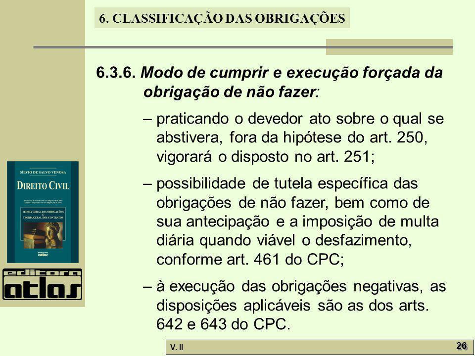 V. II 26 6. CLASSIFICAÇÃO DAS OBRIGAÇÕES 6.3.6. Modo de cumprir e execução forçada da obrigação de não fazer: – praticando o devedor ato sobre o qual