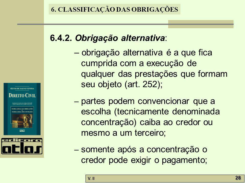 V. II 28 6. CLASSIFICAÇÃO DAS OBRIGAÇÕES 6.4.2. Obrigação alternativa: – obrigação alternativa é a que fica cumprida com a execução de qualquer das pr