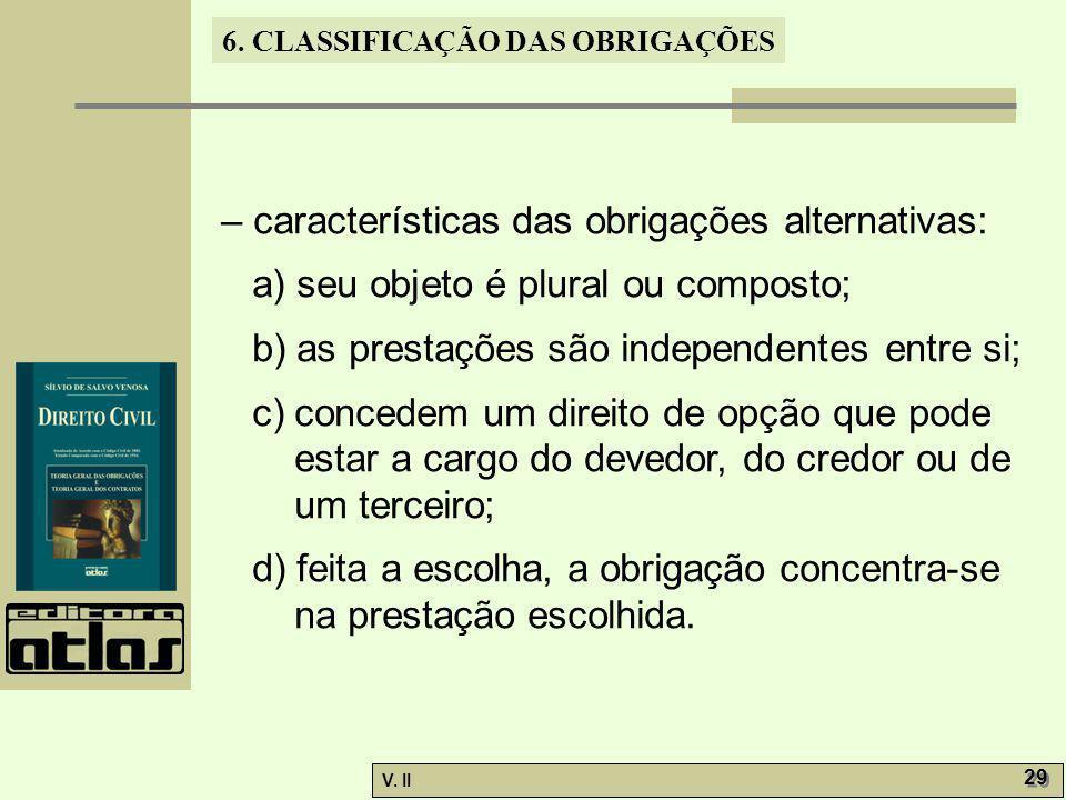 V. II 29 6. CLASSIFICAÇÃO DAS OBRIGAÇÕES – características das obrigações alternativas: a) seu objeto é plural ou composto; b) as prestações são indep