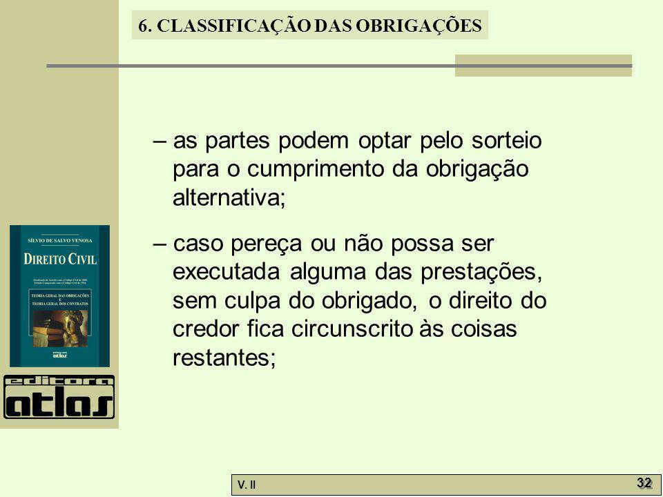 V. II 32 6. CLASSIFICAÇÃO DAS OBRIGAÇÕES – as partes podem optar pelo sorteio para o cumprimento da obrigação alternativa; – caso pereça ou não possa