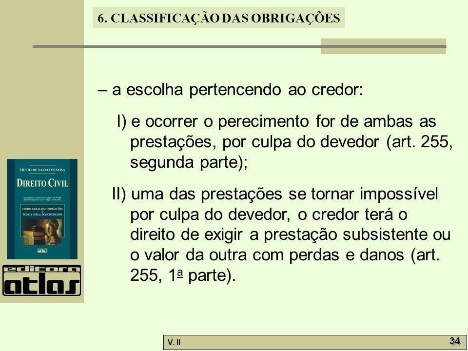 V. II 34 6. CLASSIFICAÇÃO DAS OBRIGAÇÕES – a escolha pertencendo ao credor: I) e ocorrer o perecimento for de ambas as prestações, por culpa do devedo