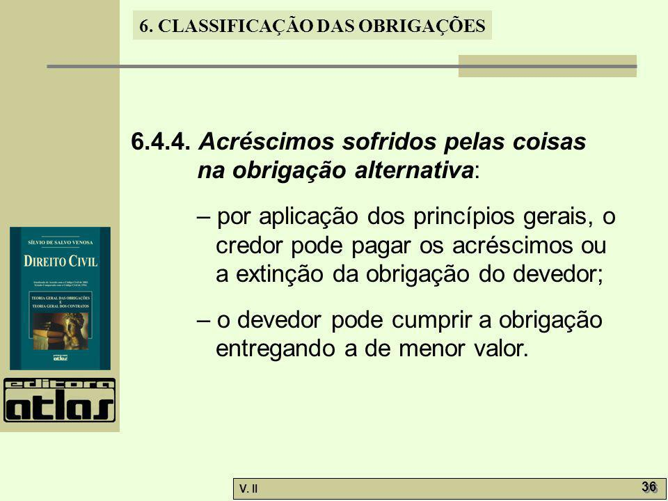 V. II 36 6. CLASSIFICAÇÃO DAS OBRIGAÇÕES 6.4.4. Acréscimos sofridos pelas coisas na obrigação alternativa: – por aplicação dos princípios gerais, o cr
