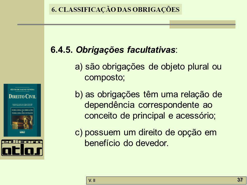 V. II 37 6. CLASSIFICAÇÃO DAS OBRIGAÇÕES 6.4.5. Obrigações facultativas: a) são obrigações de objeto plural ou composto; b) as obrigações têm uma rela