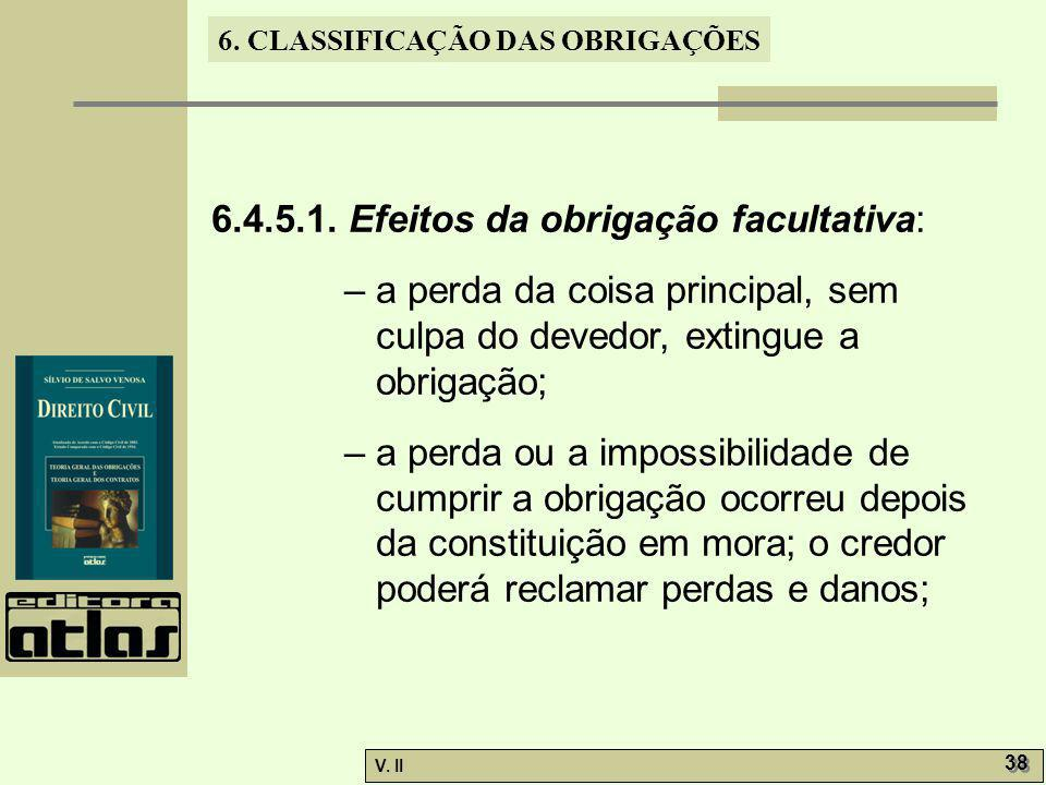 V. II 38 6. CLASSIFICAÇÃO DAS OBRIGAÇÕES 6.4.5.1. Efeitos da obrigação facultativa: – a perda da coisa principal, sem culpa do devedor, extingue a obr
