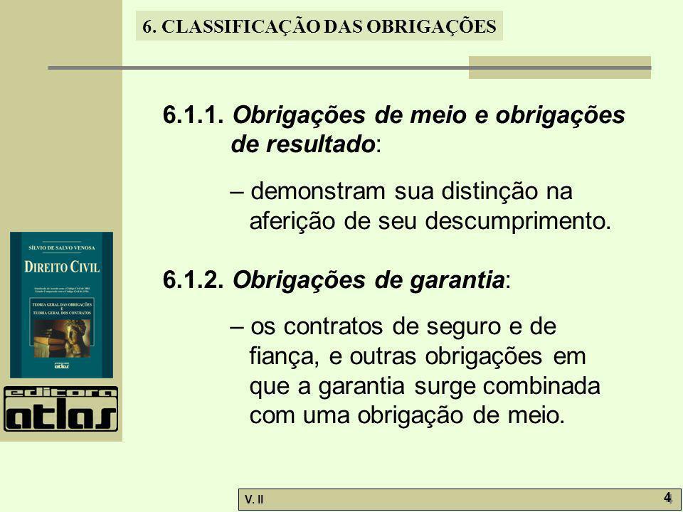V. II 4 4 6. CLASSIFICAÇÃO DAS OBRIGAÇÕES 6.1.1. Obrigações de meio e obrigações de resultado: – demonstram sua distinção na aferição de seu descumpri