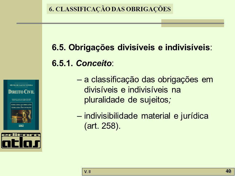 V. II 40 6. CLASSIFICAÇÃO DAS OBRIGAÇÕES 6.5. Obrigações divisíveis e indivisíveis: 6.5.1. Conceito: – a classificação das obrigações em divisíveis e