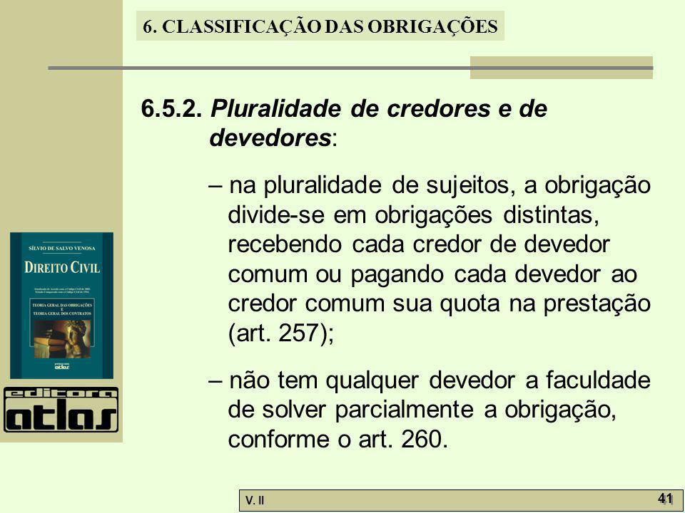 V. II 41 6. CLASSIFICAÇÃO DAS OBRIGAÇÕES 6.5.2. Pluralidade de credores e de devedores: – na pluralidade de sujeitos, a obrigação divide-se em obrigaç