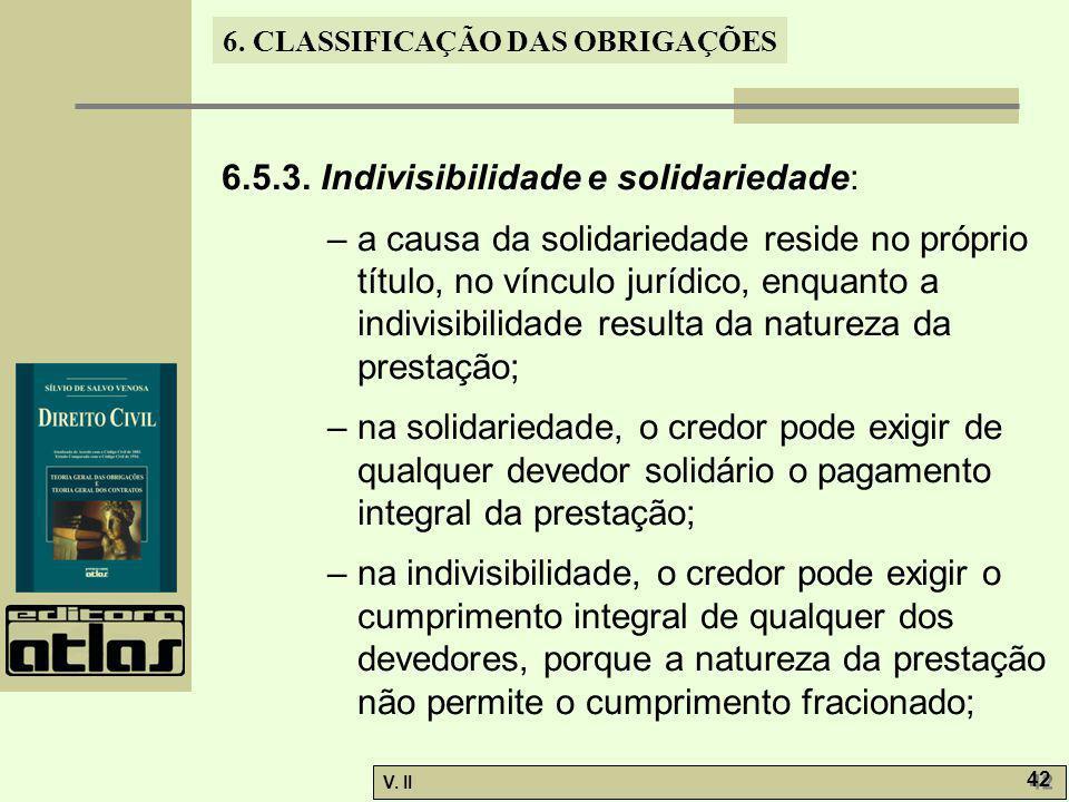 V. II 42 6. CLASSIFICAÇÃO DAS OBRIGAÇÕES 6.5.3. Indivisibilidade e solidariedade: – a causa da solidariedade reside no próprio título, no vínculo jurí
