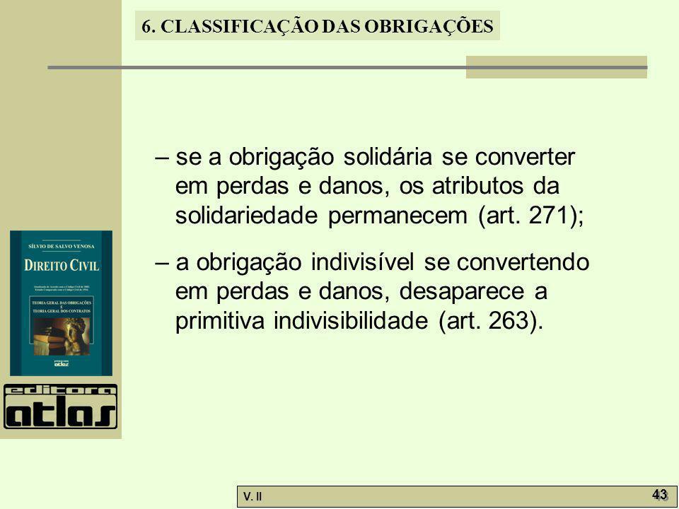V. II 43 6. CLASSIFICAÇÃO DAS OBRIGAÇÕES – se a obrigação solidária se converter em perdas e danos, os atributos da solidariedade permanecem (art. 271