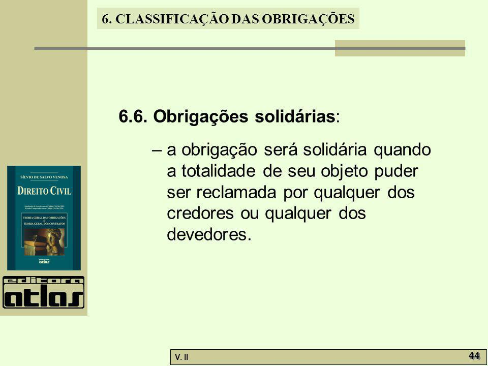 V. II 44 6. CLASSIFICAÇÃO DAS OBRIGAÇÕES 6.6. Obrigações solidárias: – a obrigação será solidária quando a totalidade de seu objeto puder ser reclamad
