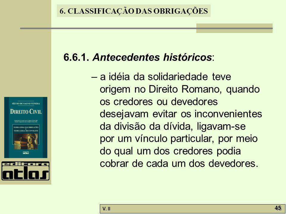 V. II 45 6. CLASSIFICAÇÃO DAS OBRIGAÇÕES 6.6.1. Antecedentes históricos: – a idéia da solidariedade teve origem no Direito Romano, quando os credores