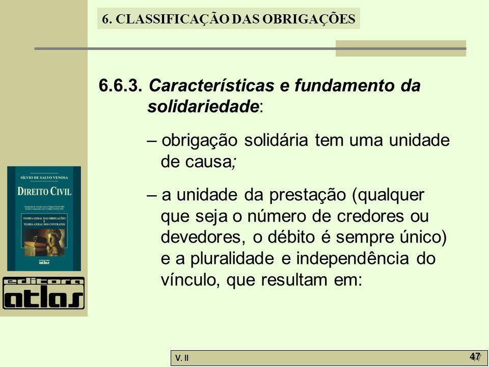 V. II 47 6. CLASSIFICAÇÃO DAS OBRIGAÇÕES 6.6.3. Características e fundamento da solidariedade: – obrigação solidária tem uma unidade de causa; – a uni