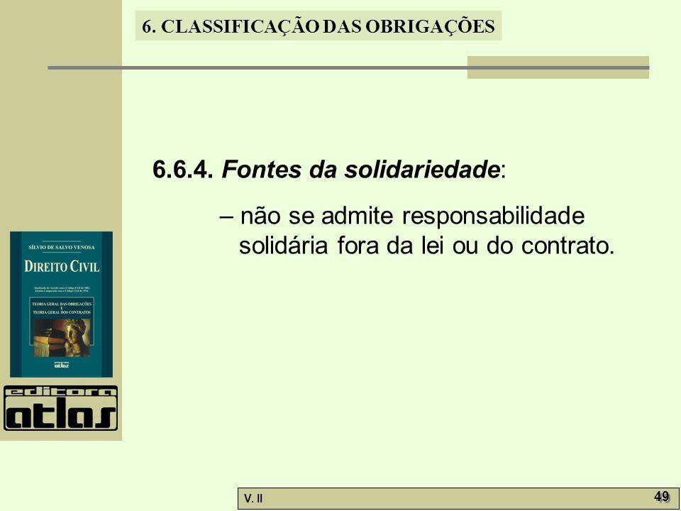 V. II 49 6. CLASSIFICAÇÃO DAS OBRIGAÇÕES 6.6.4. Fontes da solidariedade: – não se admite responsabilidade solidária fora da lei ou do contrato.