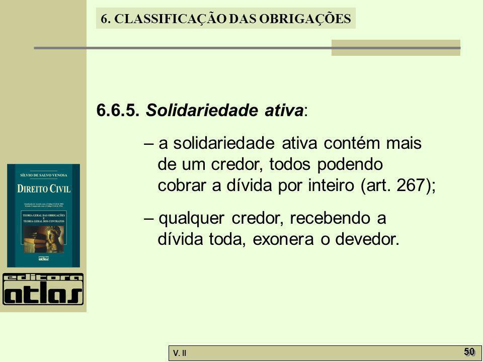 V. II 50 6. CLASSIFICAÇÃO DAS OBRIGAÇÕES 6.6.5. Solidariedade ativa: – a solidariedade ativa contém mais de um credor, todos podendo cobrar a dívida p