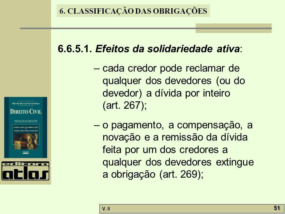 V. II 51 6. CLASSIFICAÇÃO DAS OBRIGAÇÕES 6.6.5.1. Efeitos da solidariedade ativa: – cada credor pode reclamar de qualquer dos devedores (ou do devedor