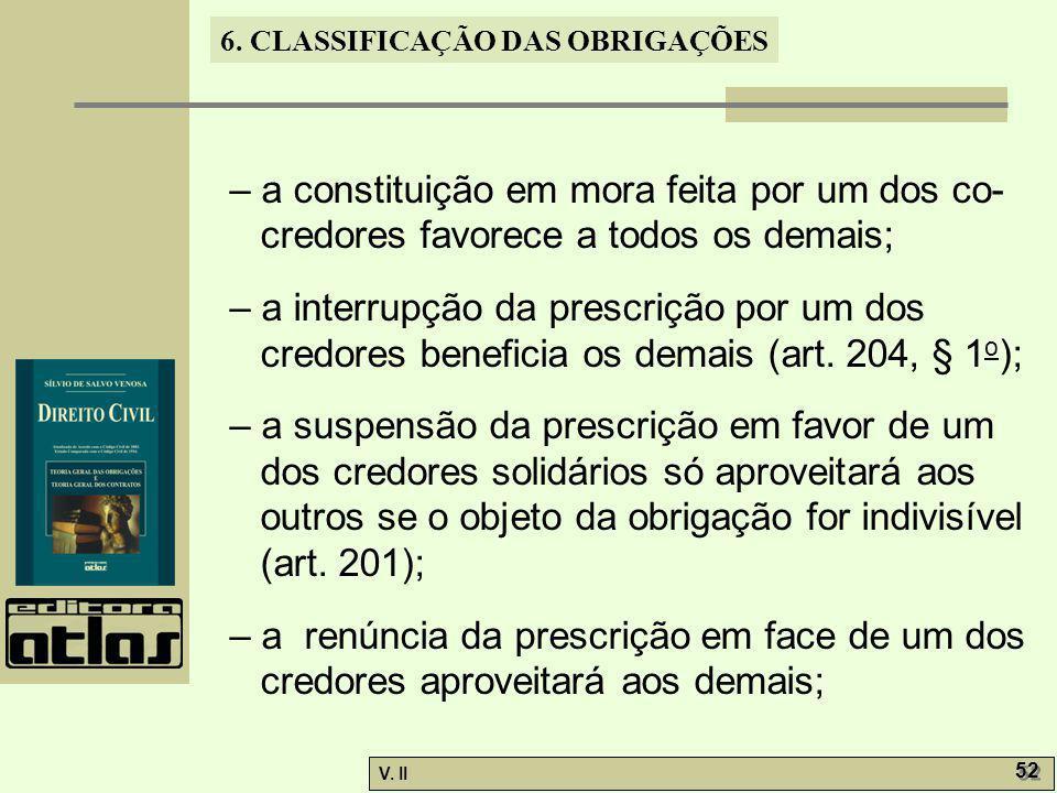 V. II 52 6. CLASSIFICAÇÃO DAS OBRIGAÇÕES – a constituição em mora feita por um dos co- credores favorece a todos os demais; – a interrupção da prescri