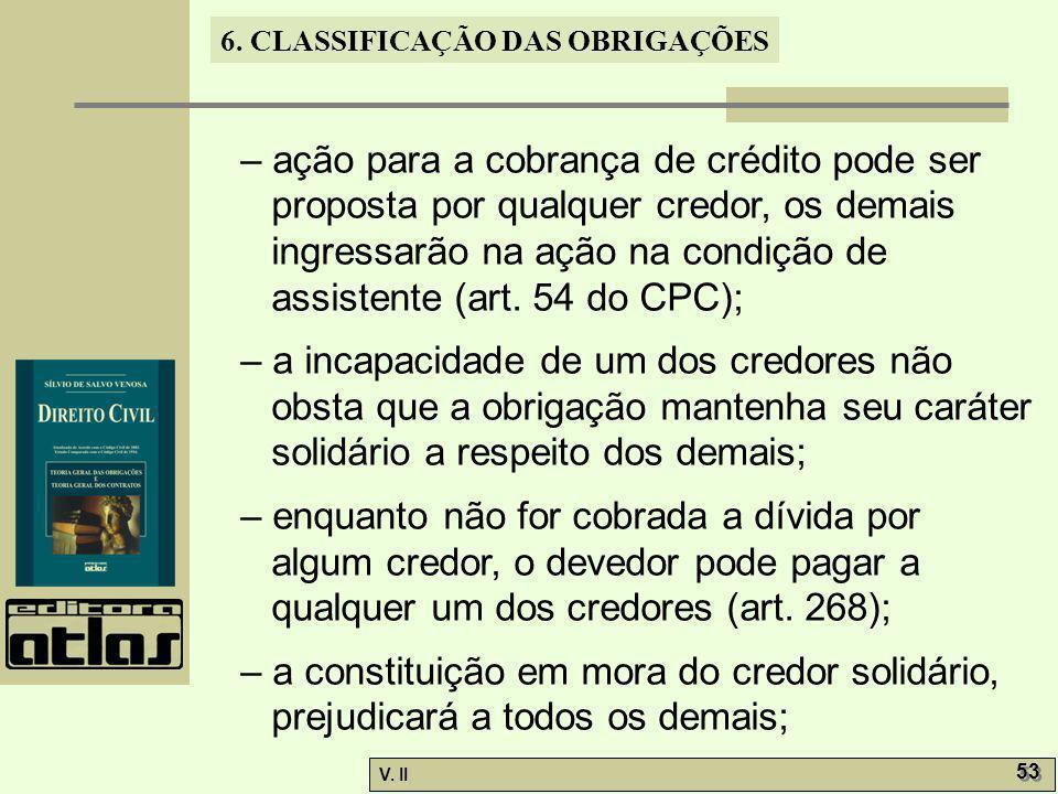 V. II 53 6. CLASSIFICAÇÃO DAS OBRIGAÇÕES – ação para a cobrança de crédito pode ser proposta por qualquer credor, os demais ingressarão na ação na con