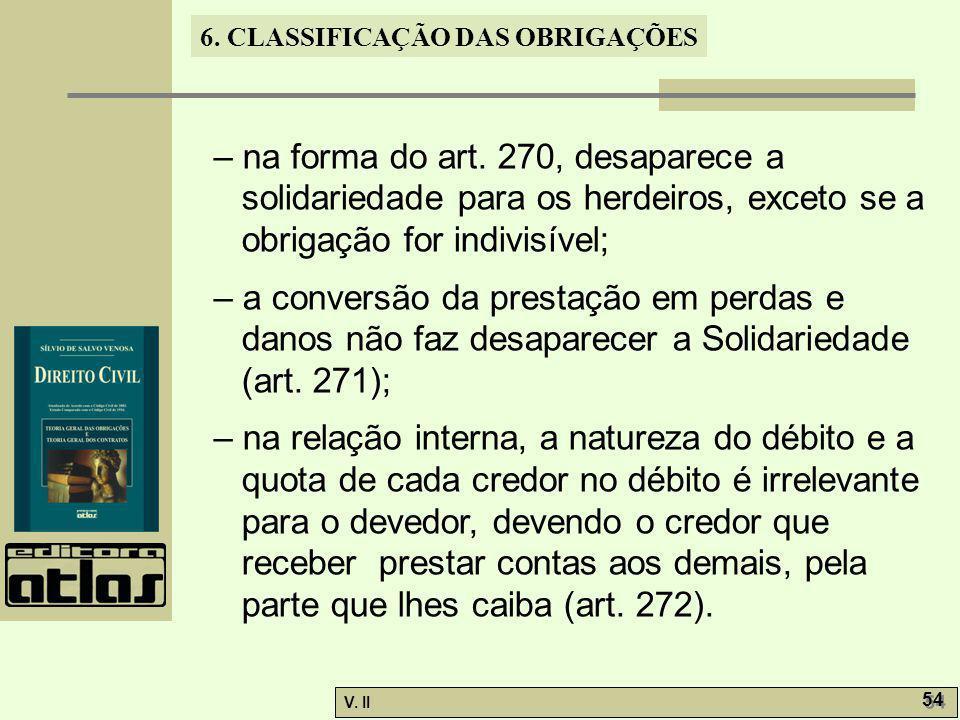V. II 54 6. CLASSIFICAÇÃO DAS OBRIGAÇÕES – na forma do art. 270, desaparece a solidariedade para os herdeiros, exceto se a obrigação for indivisível;