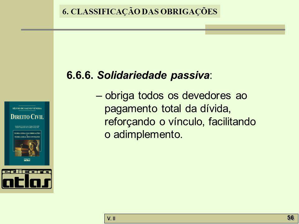 V. II 56 6. CLASSIFICAÇÃO DAS OBRIGAÇÕES 6.6.6. Solidariedade passiva: – obriga todos os devedores ao pagamento total da dívida, reforçando o vínculo,