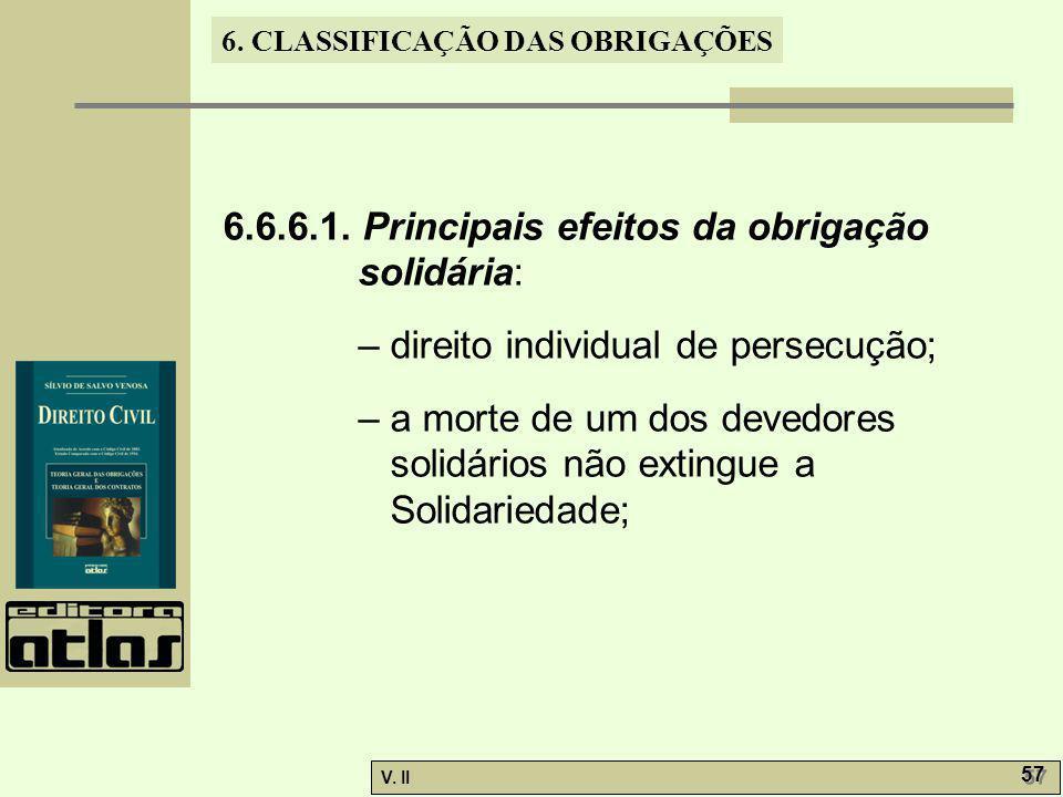 V. II 57 6. CLASSIFICAÇÃO DAS OBRIGAÇÕES 6.6.6.1. Principais efeitos da obrigação solidária: – direito individual de persecução; – a morte de um dos d