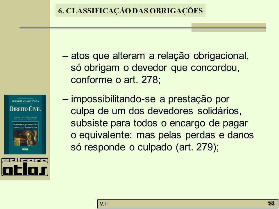 V. II 58 6. CLASSIFICAÇÃO DAS OBRIGAÇÕES – atos que alteram a relação obrigacional, só obrigam o devedor que concordou, conforme o art. 278; – impossi