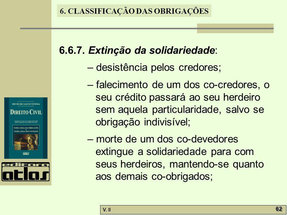 V. II 62 6. CLASSIFICAÇÃO DAS OBRIGAÇÕES 6.6.7. Extinção da solidariedade: – desistência pelos credores; – falecimento de um dos co-credores, o seu cr