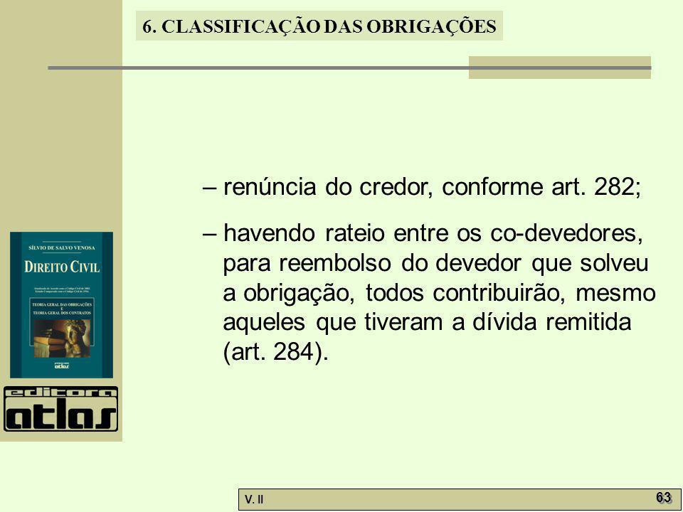 V. II 63 6. CLASSIFICAÇÃO DAS OBRIGAÇÕES – renúncia do credor, conforme art. 282; – havendo rateio entre os co-devedores, para reembolso do devedor qu