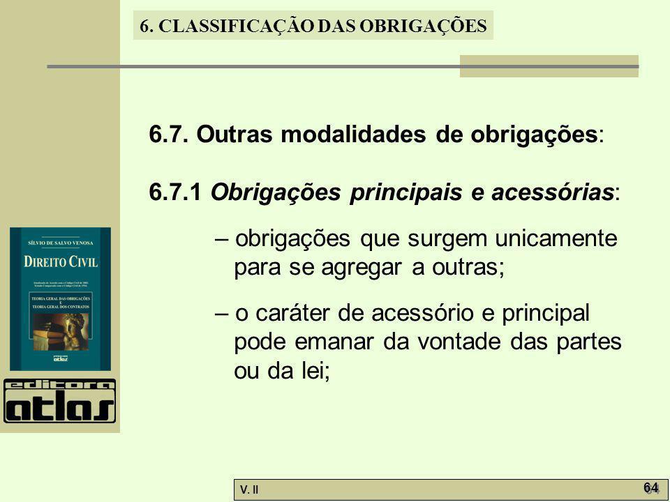 V. II 64 6. CLASSIFICAÇÃO DAS OBRIGAÇÕES 6.7. Outras modalidades de obrigações: 6.7.1 Obrigações principais e acessórias: – obrigações que surgem unic