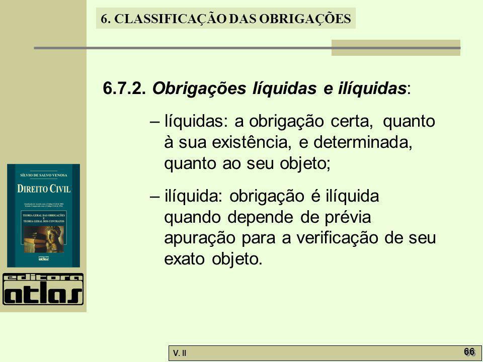 V. II 66 6. CLASSIFICAÇÃO DAS OBRIGAÇÕES 6.7.2. Obrigações líquidas e ilíquidas: – líquidas: a obrigação certa, quanto à sua existência, e determinada
