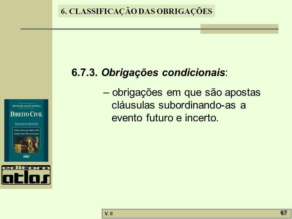 V. II 67 6. CLASSIFICAÇÃO DAS OBRIGAÇÕES 6.7.3. Obrigações condicionais: – obrigações em que são apostas cláusulas subordinando-as a evento futuro e i