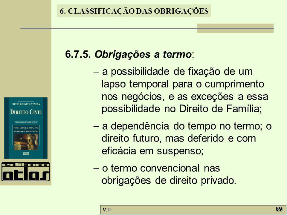 V. II 69 6. CLASSIFICAÇÃO DAS OBRIGAÇÕES 6.7.5. Obrigações a termo: – a possibilidade de fixação de um lapso temporal para o cumprimento nos negócios,