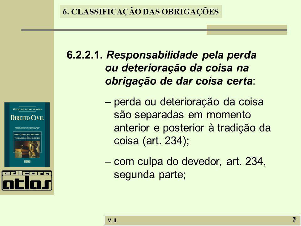 V. II 7 7 6. CLASSIFICAÇÃO DAS OBRIGAÇÕES 6.2.2.1. Responsabilidade pela perda ou deterioração da coisa na obrigação de dar coisa certa: – perda ou de