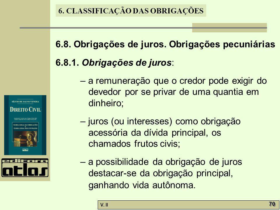 V. II 70 6. CLASSIFICAÇÃO DAS OBRIGAÇÕES 6.8. Obrigações de juros. Obrigações pecuniárias 6.8.1. Obrigações de juros: – a remuneração que o credor pod