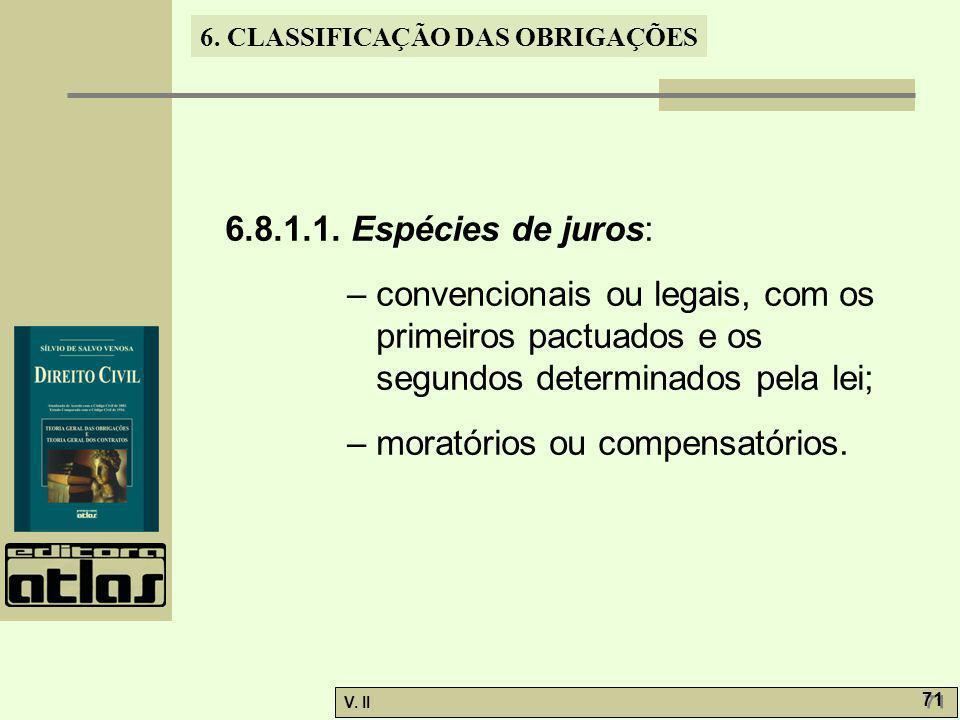 V. II 71 6. CLASSIFICAÇÃO DAS OBRIGAÇÕES 6.8.1.1. Espécies de juros: – convencionais ou legais, com os primeiros pactuados e os segundos determinados