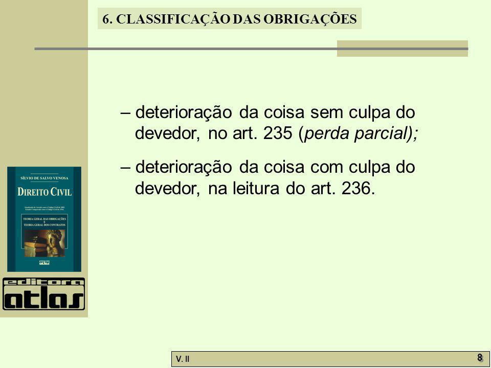 V. II 8 8 6. CLASSIFICAÇÃO DAS OBRIGAÇÕES – deterioração da coisa sem culpa do devedor, no art. 235 (perda parcial); – deterioração da coisa com culpa