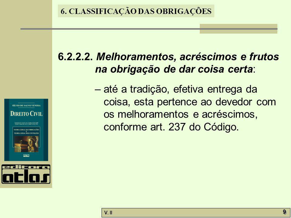V. II 9 9 6. CLASSIFICAÇÃO DAS OBRIGAÇÕES 6.2.2.2. Melhoramentos, acréscimos e frutos na obrigação de dar coisa certa: – até a tradição, efetiva entre