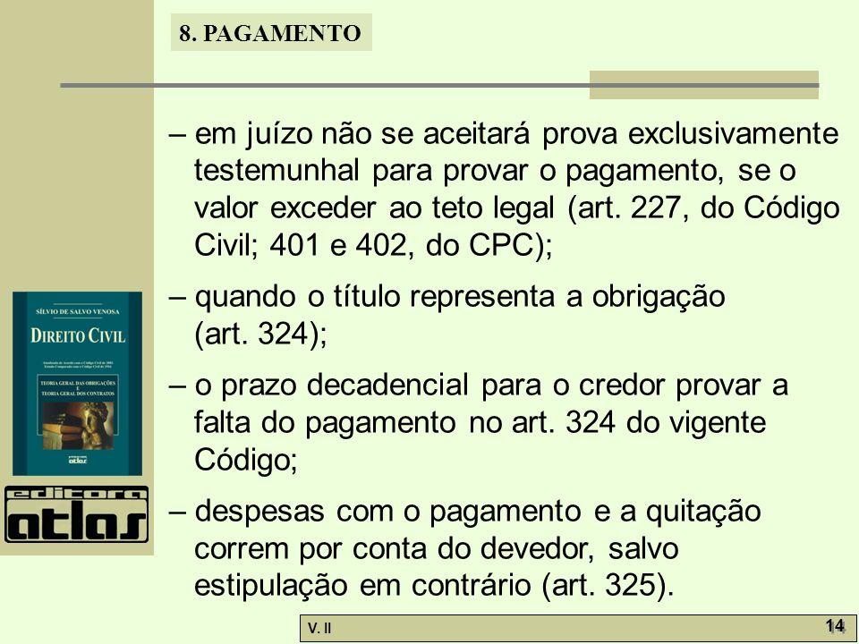 V. II 14 8. PAGAMENTO – em juízo não se aceitará prova exclusivamente testemunhal para provar o pagamento, se o valor exceder ao teto legal (art. 227,