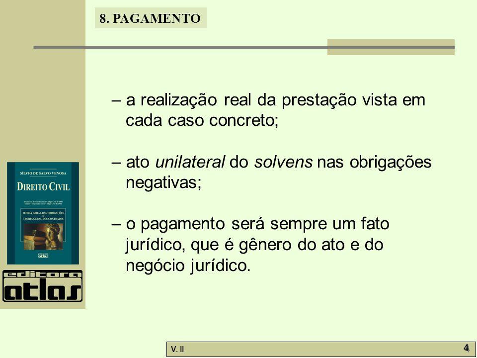 V. II 4 4 8. PAGAMENTO – a realização real da prestação vista em cada caso concreto; – ato unilateral do solvens nas obrigações negativas; – o pagamen
