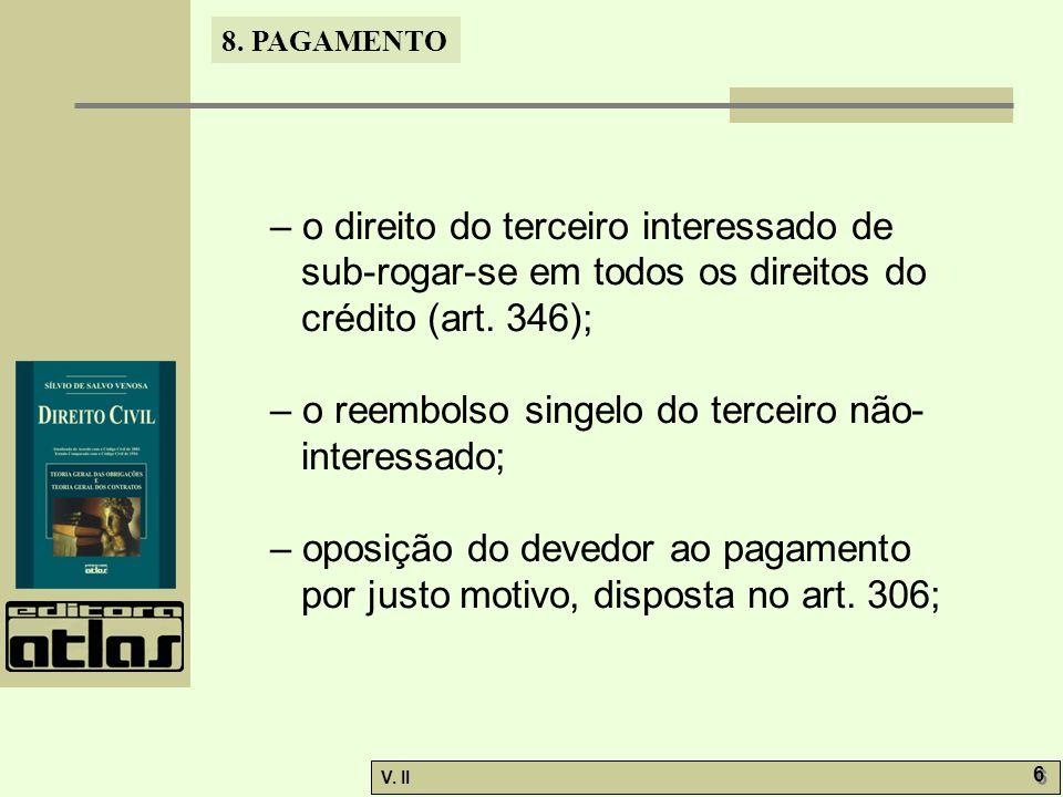 V. II 6 6 8. PAGAMENTO – o direito do terceiro interessado de sub-rogar-se em todos os direitos do crédito (art. 346); – o reembolso singelo do tercei