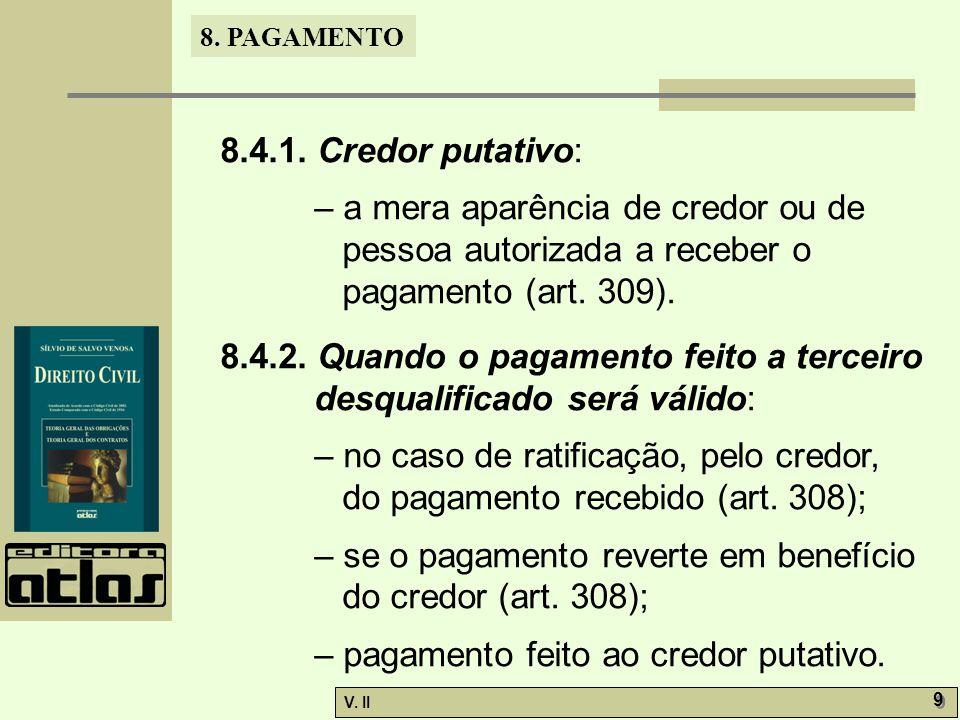 V. II 9 9 8. PAGAMENTO 8.4.1. Credor putativo: – a mera aparência de credor ou de pessoa autorizada a receber o pagamento (art. 309). 8.4.2. Quando o